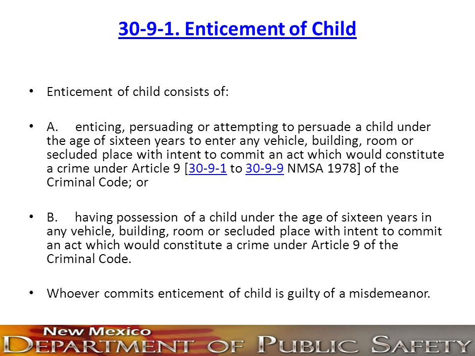 30-9-1. Enticement of Child Enticement of child consists of: A. enticing, persuading or attempting to persuade a child under the age of sixteen years