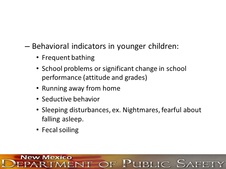 – Behavioral indicators in younger children: Frequent bathing School problems or significant change in school performance (attitude and grades) Runnin