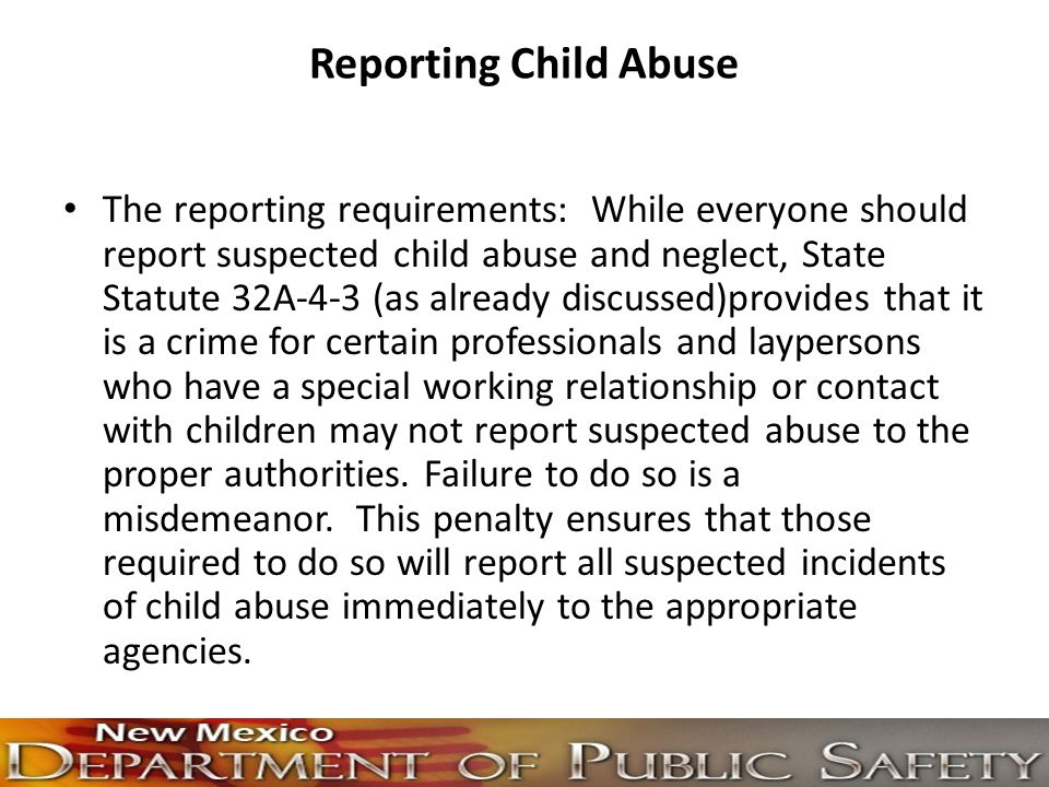 Reporting Child Abuse The reporting requirements: While everyone should report suspected child abuse and neglect, State Statute 32A-4-3 (as already di