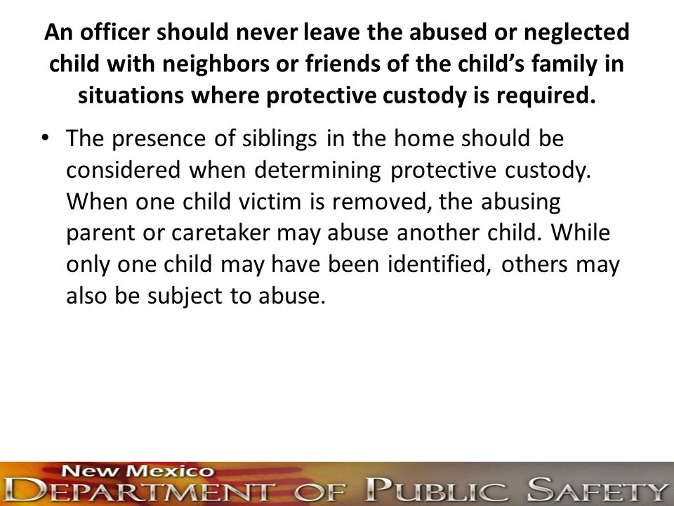 An officer should never leave the abused or neglected child with neighbors or friends of the child's family in situations where protective custody is