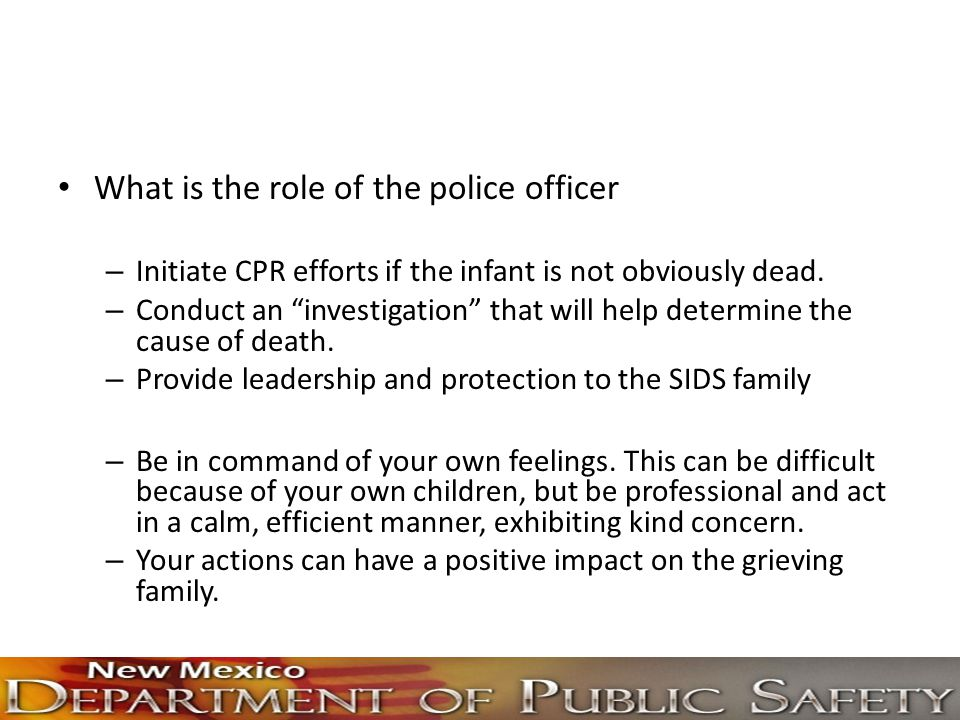 """What is the role of the police officer – Initiate CPR efforts if the infant is not obviously dead. – Conduct an """"investigation"""" that will help determi"""