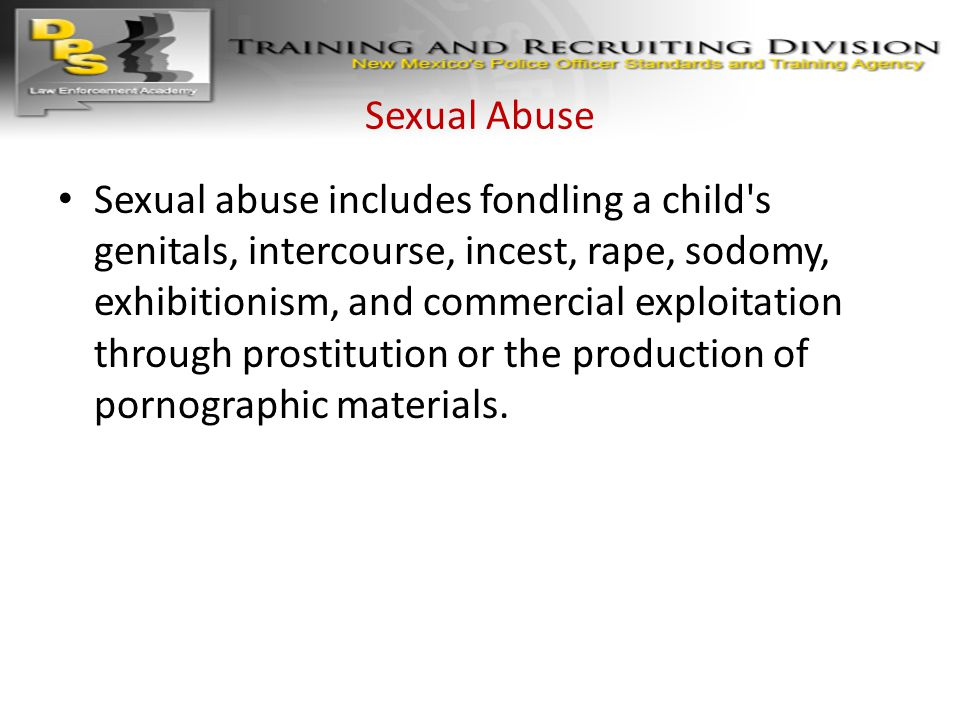 Sexual Abuse Sexual abuse includes fondling a child's genitals, intercourse, incest, rape, sodomy, exhibitionism, and commercial exploitation through