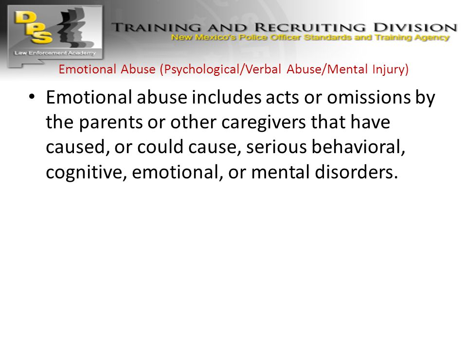 Emotional Abuse (Psychological/Verbal Abuse/Mental Injury) Emotional abuse includes acts or omissions by the parents or other caregivers that have cau