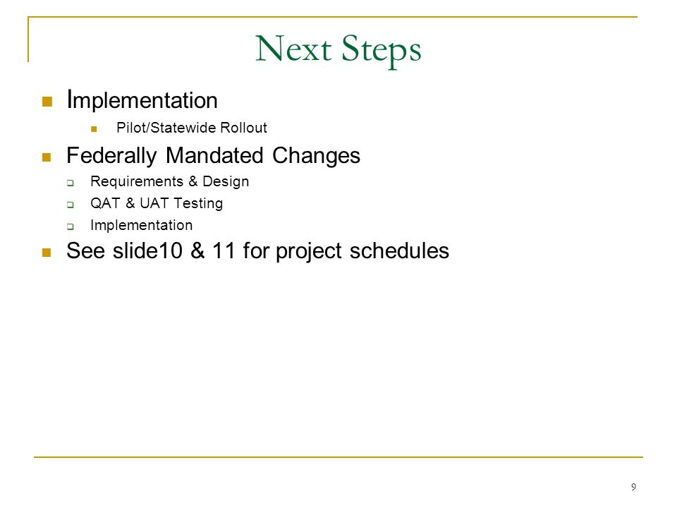 9 Next Steps I mplementation Pilot/Statewide Rollout Federally Mandated Changes  Requirements & Design  QAT & UAT Testing  Implementation See slide10 & 11 for project schedules