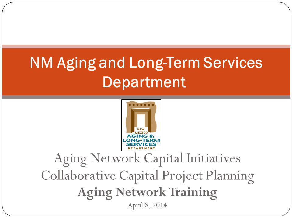 Aging Network Capital Initiatives Collaborative Capital Project Planning Aging Network Training April 8, 2014 NM Aging and Long-Term Services Departme