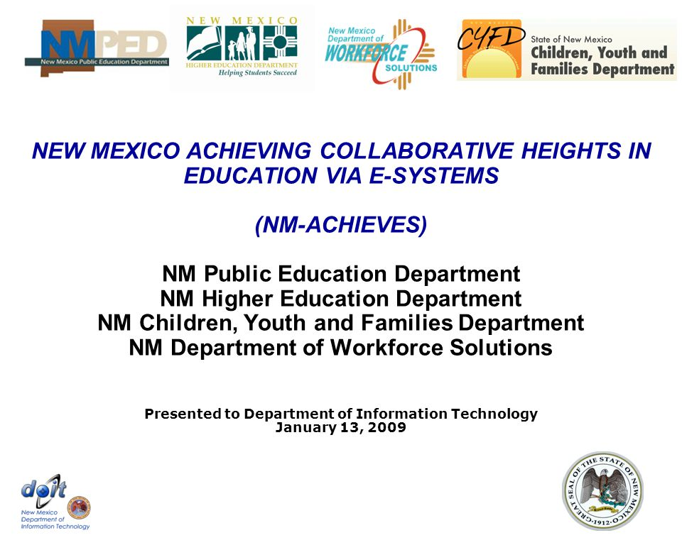 NEW MEXICO ACHIEVING COLLABORATIVE HEIGHTS IN EDUCATION VIA E-SYSTEMS (NM-ACHIEVES) NM Public Education Department NM Higher Education Department NM Children, Youth and Families Department NM Department of Workforce Solutions Presented to Department of Information Technology January 13, 2009