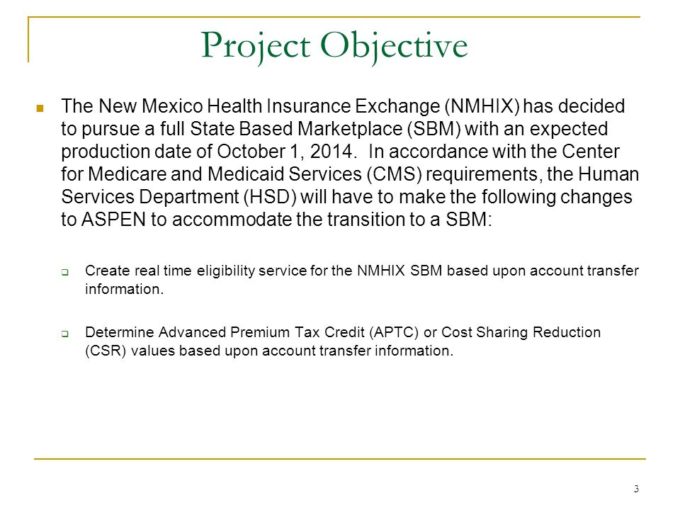 3 Project Objective The New Mexico Health Insurance Exchange (NMHIX) has decided to pursue a full State Based Marketplace (SBM) with an expected production date of October 1, 2014.