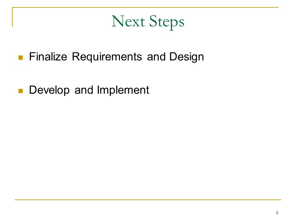 8 Next Steps Finalize Requirements and Design Develop and Implement