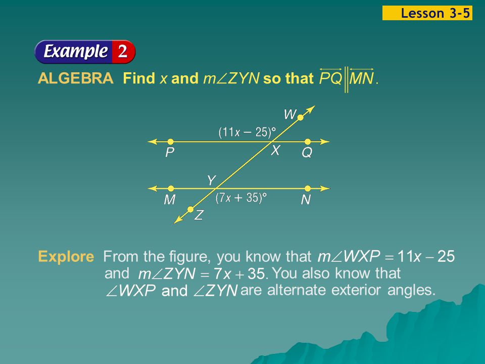Example 5-2a ALGEBRA Find x and m  ZYN so that Explore From the figure, you know that and You also know that are alternate exterior angles.