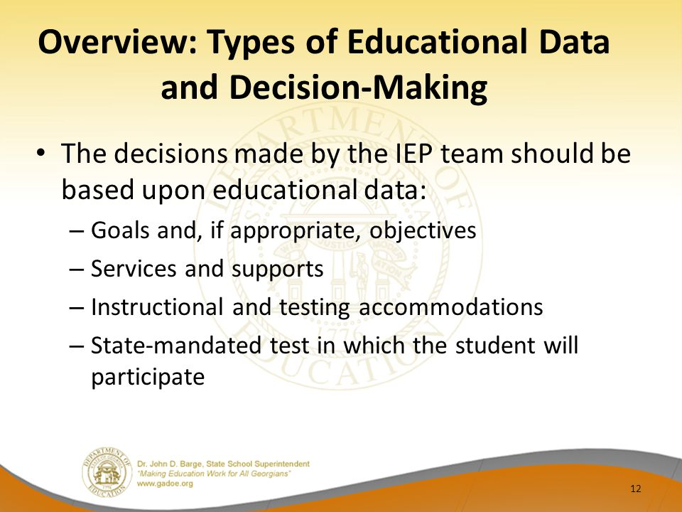 Overview: Types of Educational Data and Decision-Making The decisions made by the IEP team should be based upon educational data: – Goals and, if appropriate, objectives – Services and supports – Instructional and testing accommodations – State-mandated test in which the student will participate 12