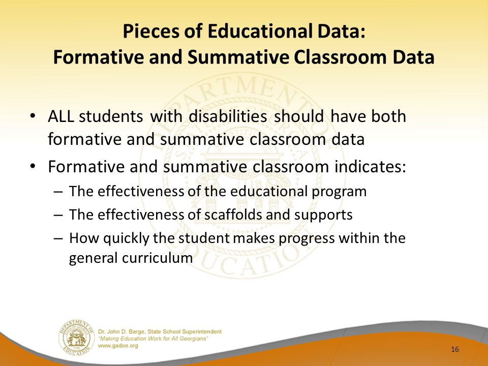 Pieces of Educational Data: Formative and Summative Classroom Data ALL students with disabilities should have both formative and summative classroom data Formative and summative classroom indicates: – The effectiveness of the educational program – The effectiveness of scaffolds and supports – How quickly the student makes progress within the general curriculum 16