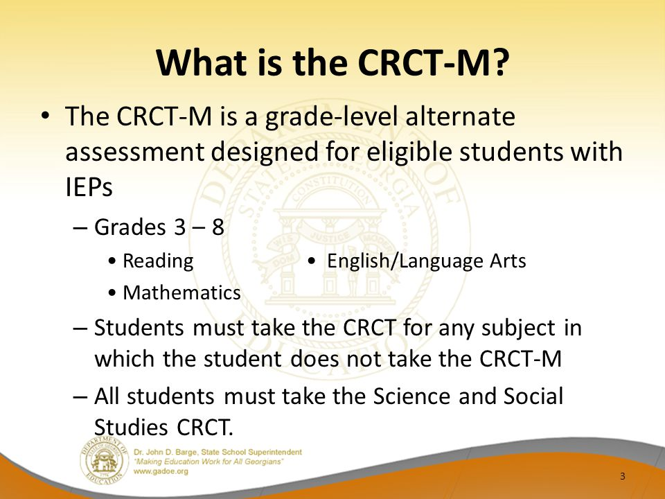 What is the CRCT-M? The CRCT-M is a grade-level alternate assessment designed for eligible students with IEPs – Grades 3 – 8 Reading English/Language