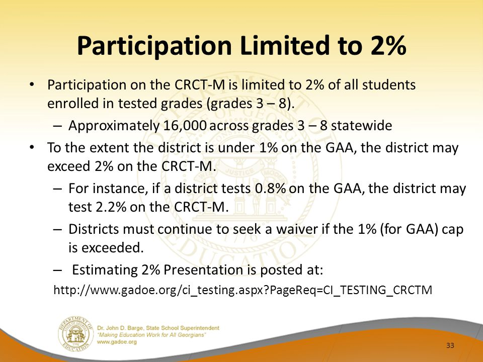 Participation Limited to 2% Participation on the CRCT-M is limited to 2% of all students enrolled in tested grades (grades 3 – 8). – Approximately 16,