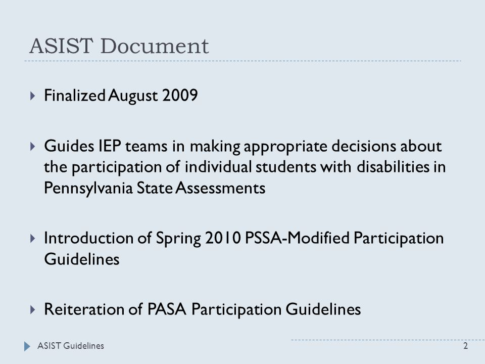 ASIST Document  Finalized August 2009  Guides IEP teams in making appropriate decisions about the participation of individual students with disabilities in Pennsylvania State Assessments  Introduction of Spring 2010 PSSA-Modified Participation Guidelines  Reiteration of PASA Participation Guidelines 2ASIST Guidelines