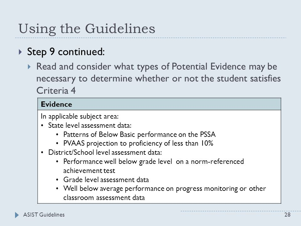 ASIST Guidelines28 Using the Guidelines  Step 9 continued:  Read and consider what types of Potential Evidence may be necessary to determine whether or not the student satisfies Criteria 4 Evidence In applicable subject area: State level assessment data: Patterns of Below Basic performance on the PSSA PVAAS projection to proficiency of less than 10% District/School level assessment data: Performance well below grade level on a norm-referenced achievement test Grade level assessment data Well below average performance on progress monitoring or other classroom assessment data