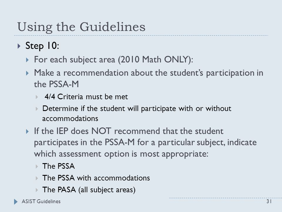 ASIST Guidelines31 Using the Guidelines  Step 10:  For each subject area (2010 Math ONLY):  Make a recommendation about the student's participation in the PSSA-M  4/4 Criteria must be met  Determine if the student will participate with or without accommodations  If the IEP does NOT recommend that the student participates in the PSSA-M for a particular subject, indicate which assessment option is most appropriate:  The PSSA  The PSSA with accommodations  The PASA (all subject areas)