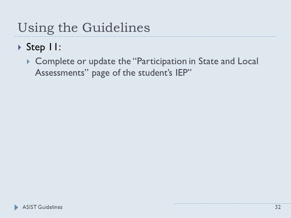 ASIST Guidelines32 Using the Guidelines  Step 11:  Complete or update the Participation in State and Local Assessments page of the student's IEP