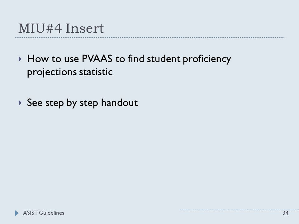 MIU#4 Insert  How to use PVAAS to find student proficiency projections statistic  See step by step handout ASIST Guidelines34