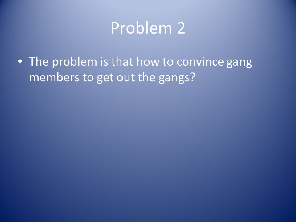 Problem 2 The problem is that how to convince gang members to get out the gangs