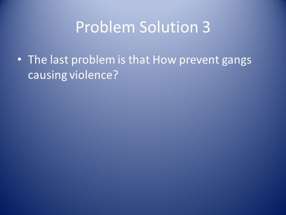 Problem Solution 3 The last problem is that How prevent gangs causing violence