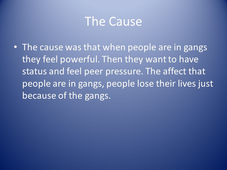 The Cause The cause was that when people are in gangs they feel powerful.