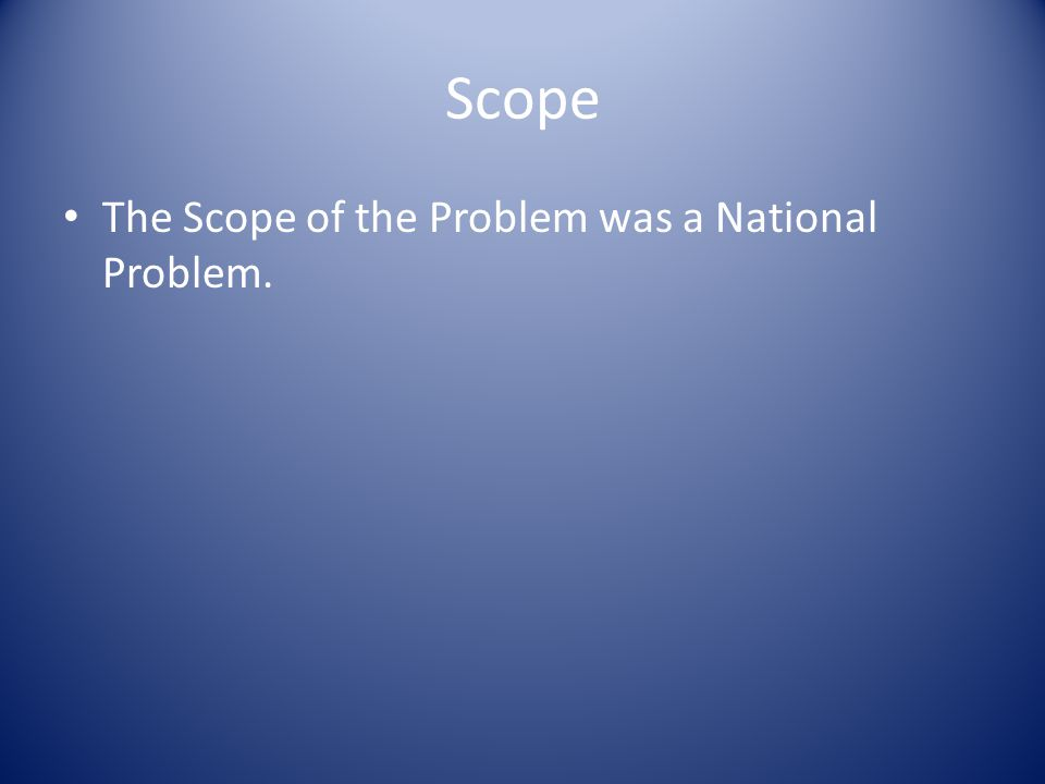 Scope The Scope of the Problem was a National Problem.