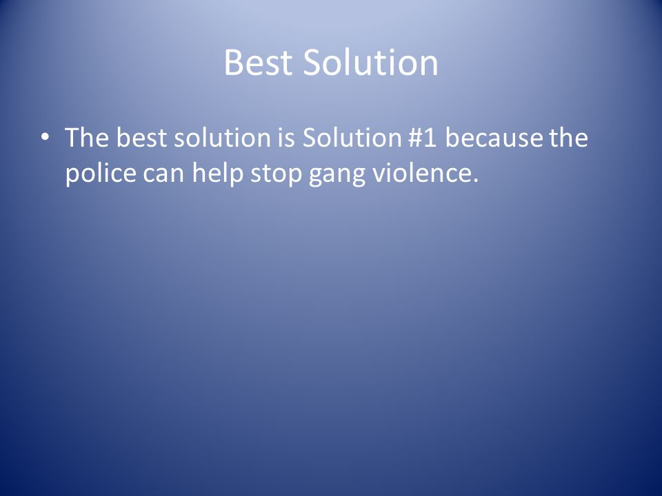 Best Solution The best solution is Solution #1 because the police can help stop gang violence.