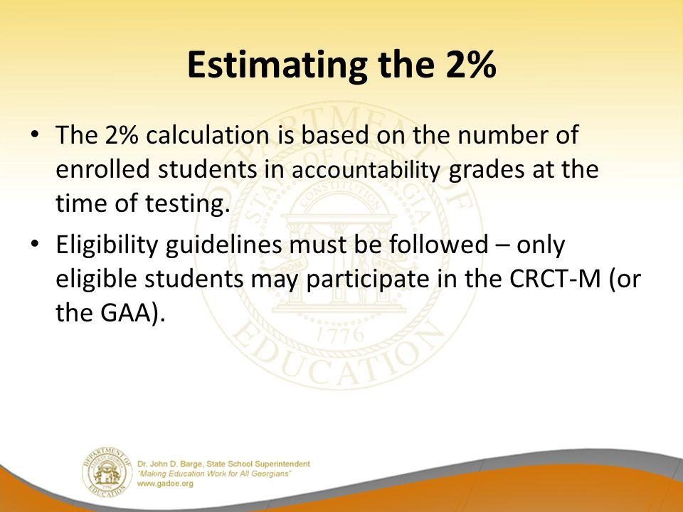 Estimating the 2% The 2% calculation is based on the number of enrolled students in accountability grades at the time of testing.