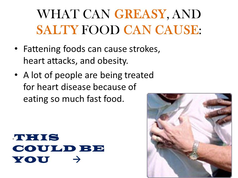 WHAT CAN GREASY, AND SALTY FOOD CAN CAUSE: Fattening foods can cause strokes, heart attacks, and obesity.