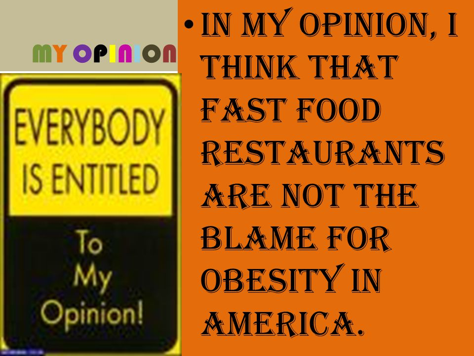 MY OPINIONMY OPINION In my opinion, I think that fast food restaurants are not the blame for obesity in America.