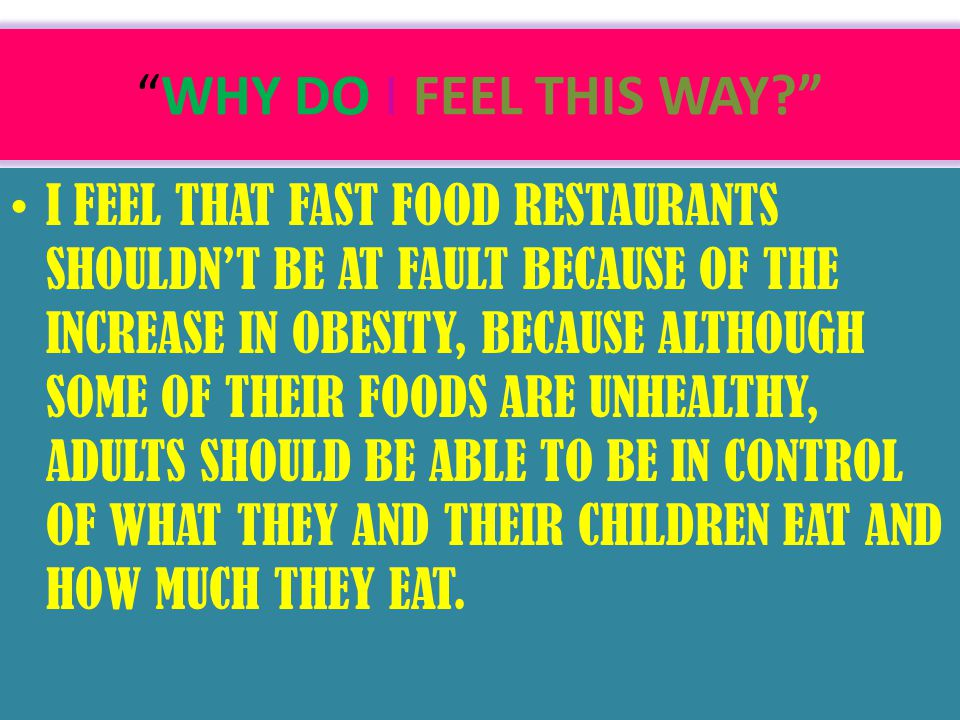 WHY DO I FEEL THIS WAY? I FEEL THAT FAST FOOD RESTAURANTS SHOULDN'T BE AT FAULT BECAUSE OF THE INCREASE IN OBESITY, BECAUSE ALTHOUGH SOME OF THEIR FOODS ARE UNHEALTHY, ADULTS SHOULD BE ABLE TO BE IN CONTROL OF WHAT THEY AND THEIR CHILDREN EAT AND HOW MUCH THEY EAT.