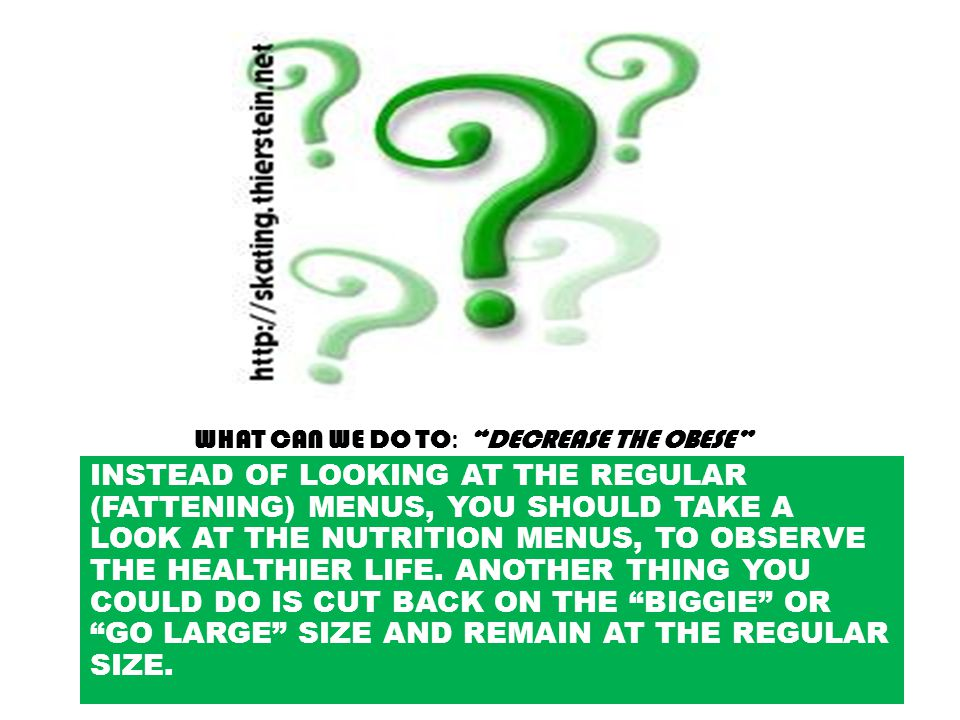 WHAT CAN WE DO TO : DECREASE THE OBESE INSTEAD OF LOOKING AT THE REGULAR (FATTENING) MENUS, YOU SHOULD TAKE A LOOK AT THE NUTRITION MENUS, TO OBSERVE THE HEALTHIER LIFE.