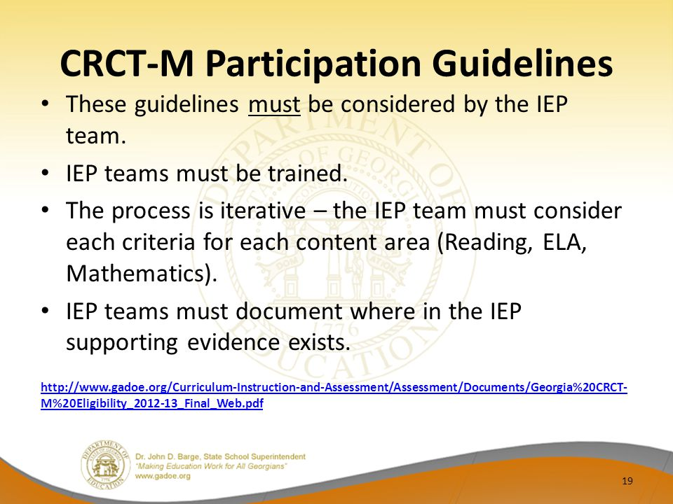 CRCT-M Participation Guidelines These guidelines must be considered by the IEP team. IEP teams must be trained. The process is iterative – the IEP tea