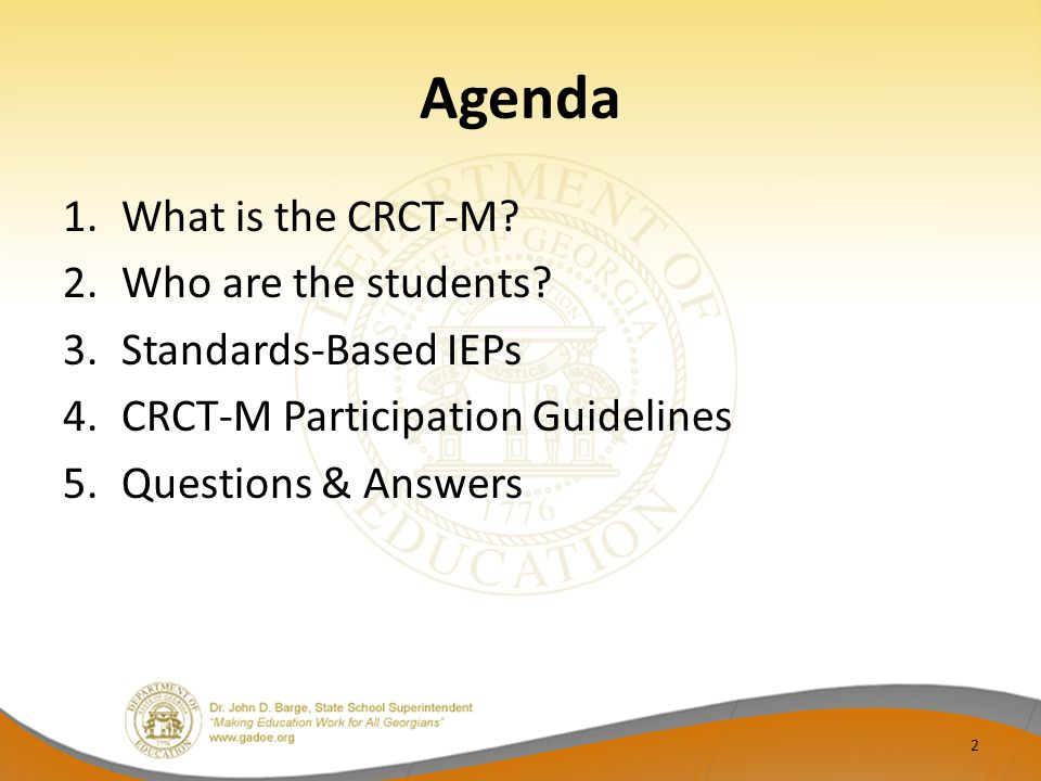 Agenda 1.What is the CRCT-M? 2.Who are the students? 3.Standards-Based IEPs 4.CRCT-M Participation Guidelines 5.Questions & Answers 2
