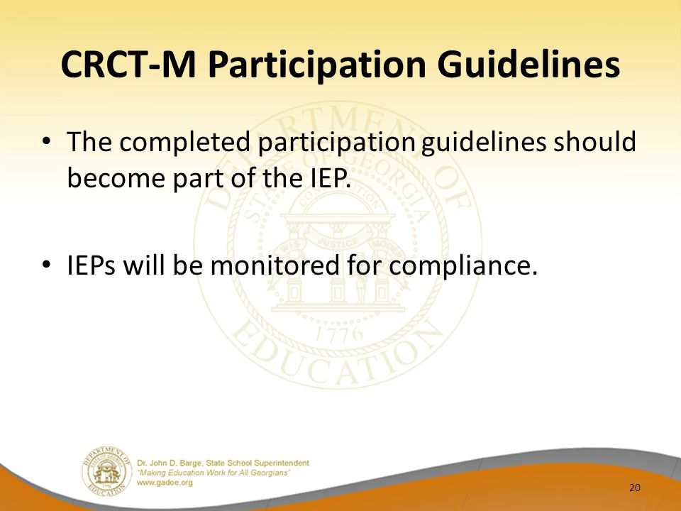CRCT-M Participation Guidelines The completed participation guidelines should become part of the IEP. IEPs will be monitored for compliance. 20