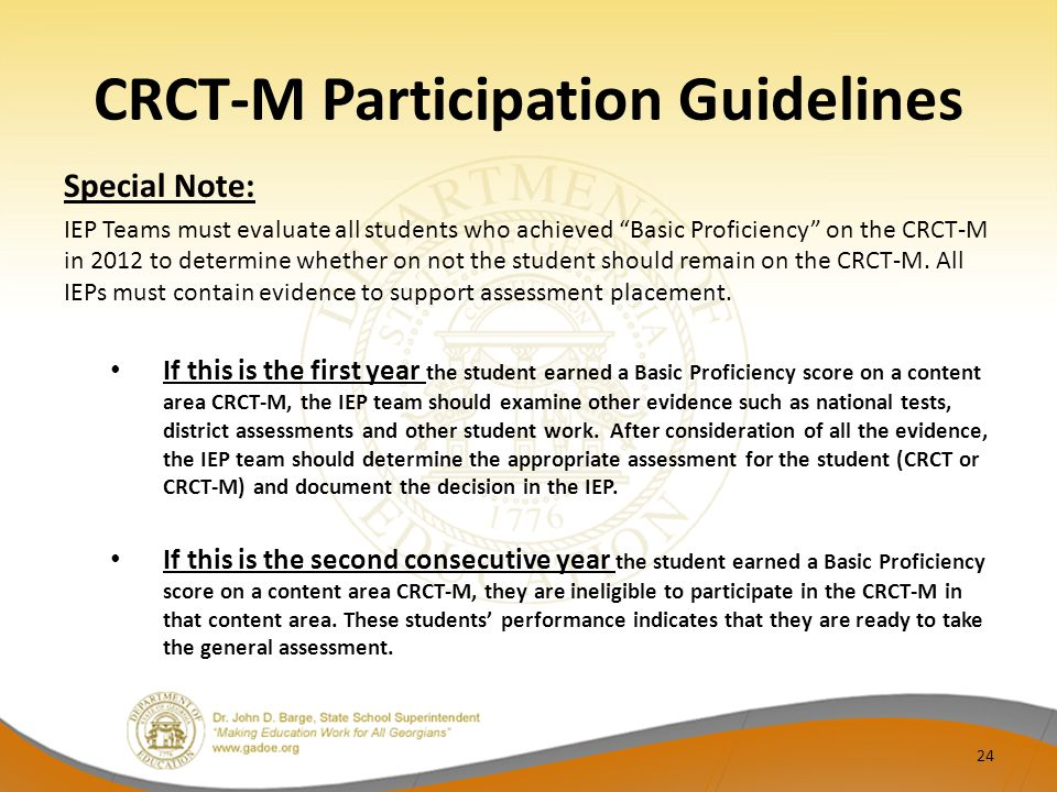 "CRCT-M Participation Guidelines Special Note: IEP Teams must evaluate all students who achieved ""Basic Proficiency"" on the CRCT-M in 2012 to determine"