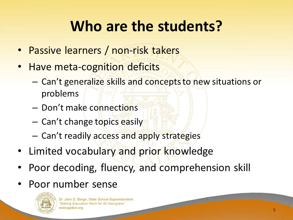 Who are the students? Passive learners / non-risk takers Have meta-cognition deficits – Can't generalize skills and concepts to new situations or prob