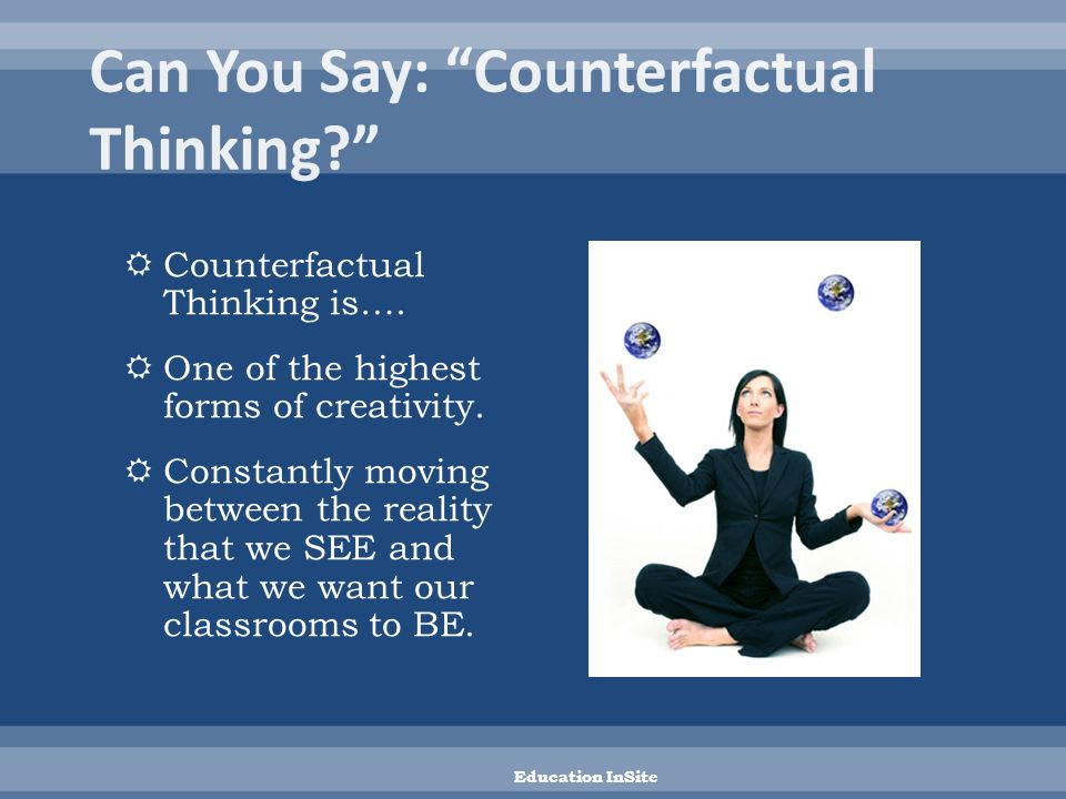  Counterfactual Thinking is….  One of the highest forms of creativity.