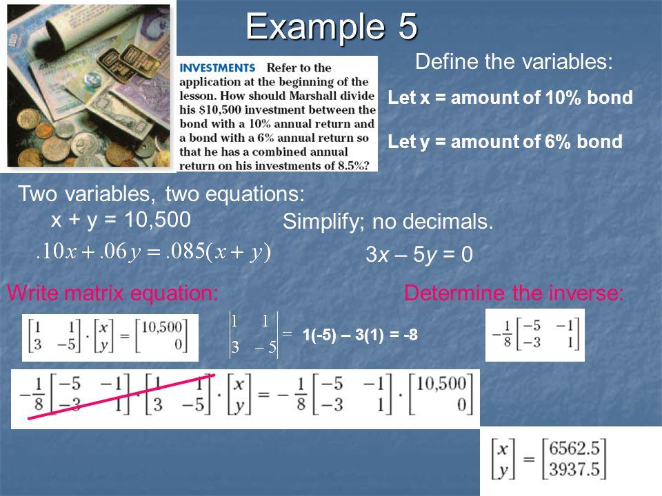 Example 5 Define the variables: Let x = amount of 10% bond Let y = amount of 6% bond Two variables, two equations: x + y = 10,500 Simplify; no decimals.