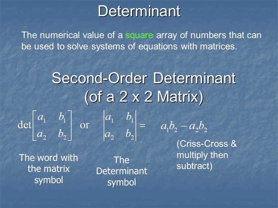 Determinant The numerical value of a square array of numbers that can be used to solve systems of equations with matrices.