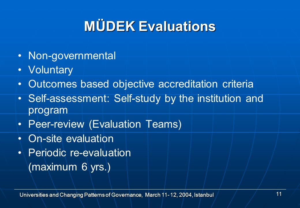 Universities and Changing Patterns of Governance, March , 2004, Istanbul 11 MÜDEK Evaluations Non-governmental Voluntary Outcomes based objective accreditation criteria Self-assessment: Self-study by the institution and program Peer-review (Evaluation Teams) On-site evaluation Periodic re-evaluation (maximum 6 yrs.)