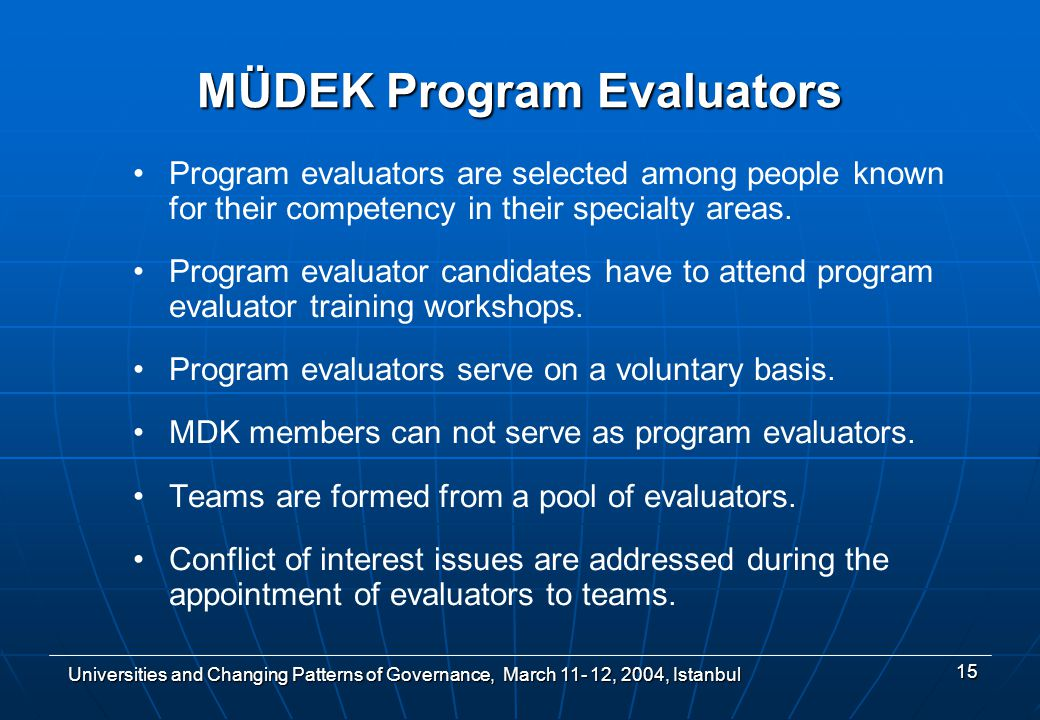 Universities and Changing Patterns of Governance, March , 2004, Istanbul 15 MÜDEK Program Evaluators Program evaluators are selected among people known for their competency in their specialty areas.