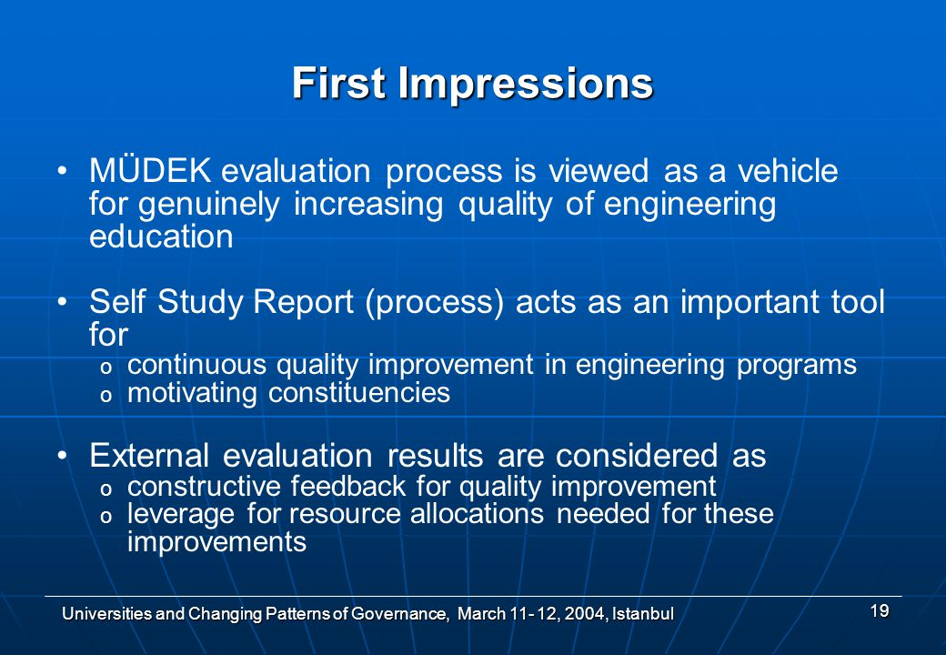 Universities and Changing Patterns of Governance, March , 2004, Istanbul 19 First Impressions MÜDEK evaluation process is viewed as a vehicle for genuinely increasing quality of engineering education Self Study Report (process) acts as an important tool for o continuous quality improvement in engineering programs o motivating constituencies External evaluation results are considered as o constructive feedback for quality improvement o leverage for resource allocations needed for these improvements