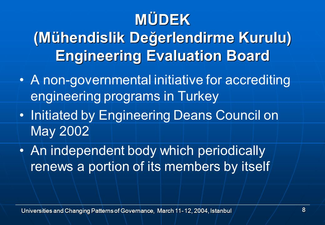 Universities and Changing Patterns of Governance, March , 2004, Istanbul 8 MÜDEK (Mühendislik Değerlendirme Kurulu) Engineering Evaluation Board A non-governmental initiative for accrediting engineering programs in Turkey Initiated by Engineering Deans Council on May 2002 An independent body which periodically renews a portion of its members by itself