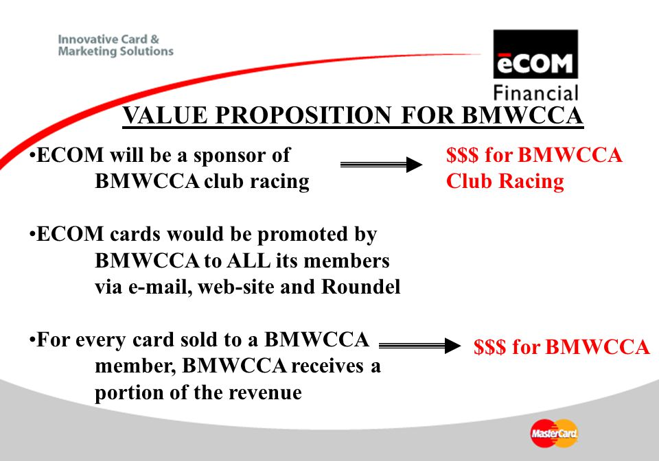 ECOM will be a sponsor of BMWCCA club racing ECOM cards would be promoted by BMWCCA to ALL its members via e-mail, web-site and Roundel For every card sold to a BMWCCA member, BMWCCA receives a portion of the revenue $$$ for BMWCCA VALUE PROPOSITION FOR BMWCCA $$$ for BMWCCA Club Racing