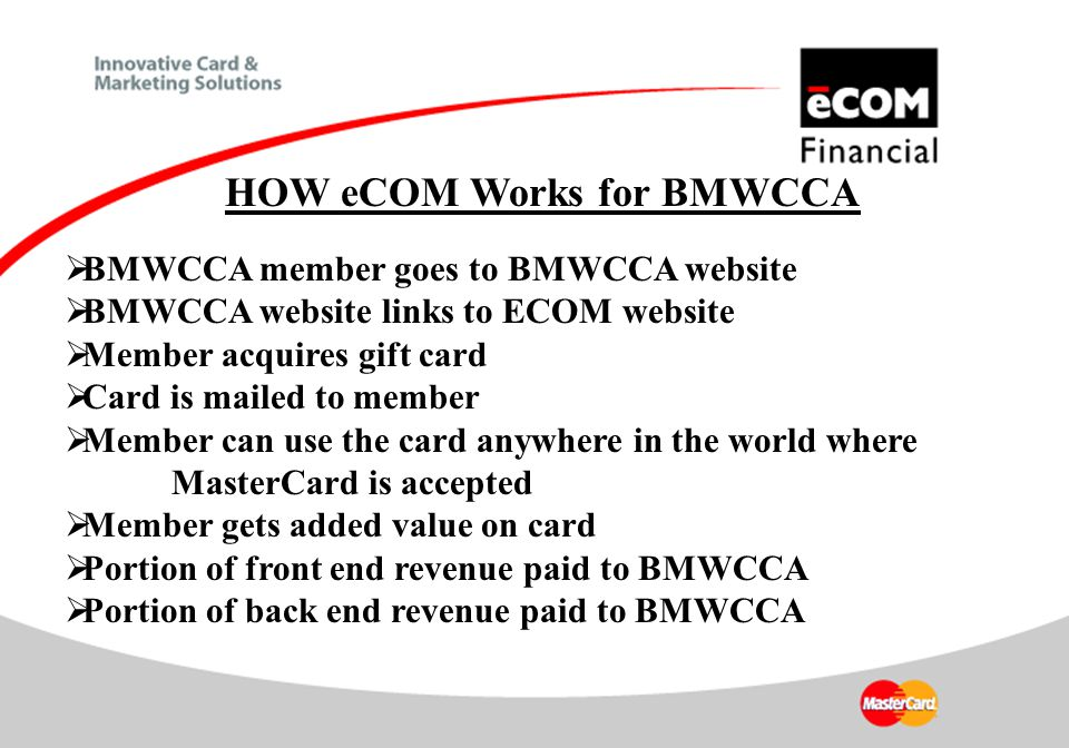 HOW eCOM Works for BMWCCA  BMWCCA member goes to BMWCCA website  BMWCCA website links to ECOM website  Member acquires gift card  Card is mailed to member  Member can use the card anywhere in the world where MasterCard is accepted  Member gets added value on card  Portion of front end revenue paid to BMWCCA  Portion of back end revenue paid to BMWCCA