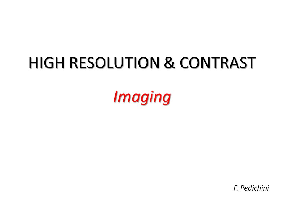 HIGH RESOLUTION & CONTRAST Imaging F. Pedichini