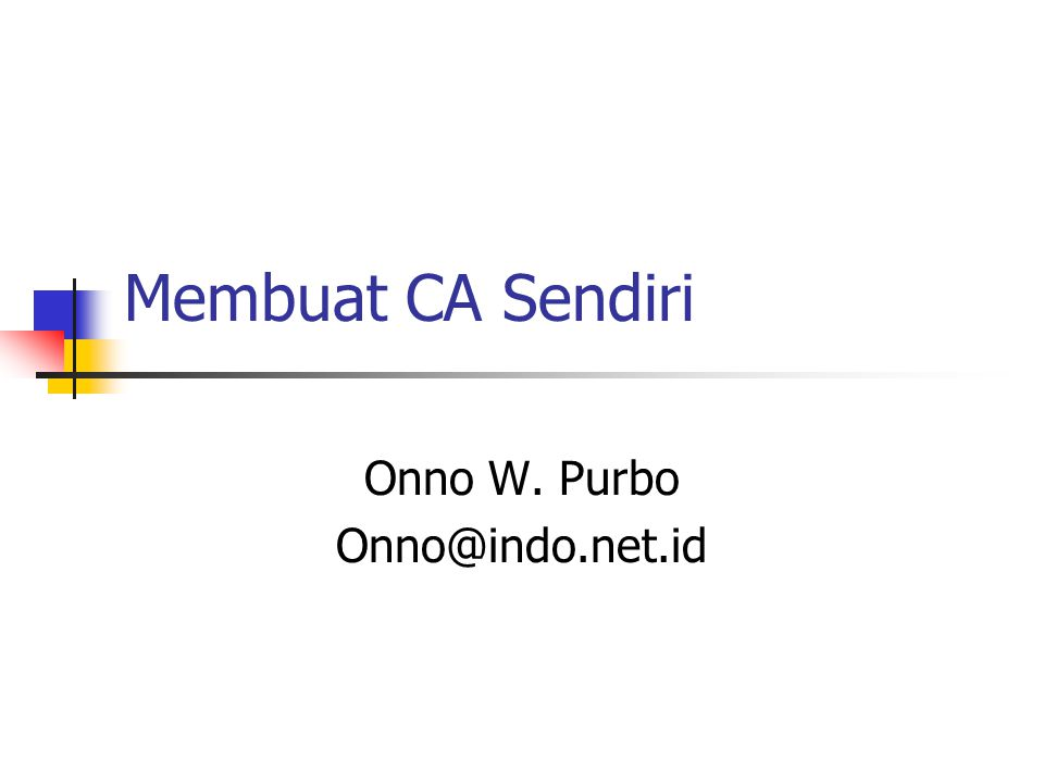 Membuat CA Sendiri Onno W. Purbo Onno@indo.net.id