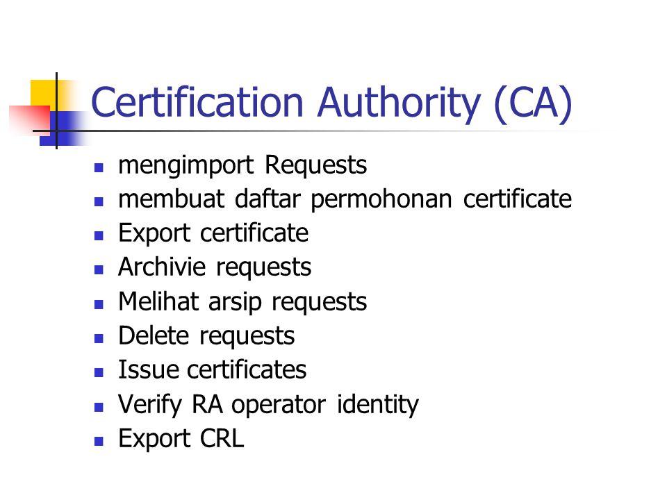 Certification Authority (CA) mengimport Requests membuat daftar permohonan certificate Export certificate Archivie requests Melihat arsip requests Delete requests Issue certificates Verify RA operator identity Export CRL