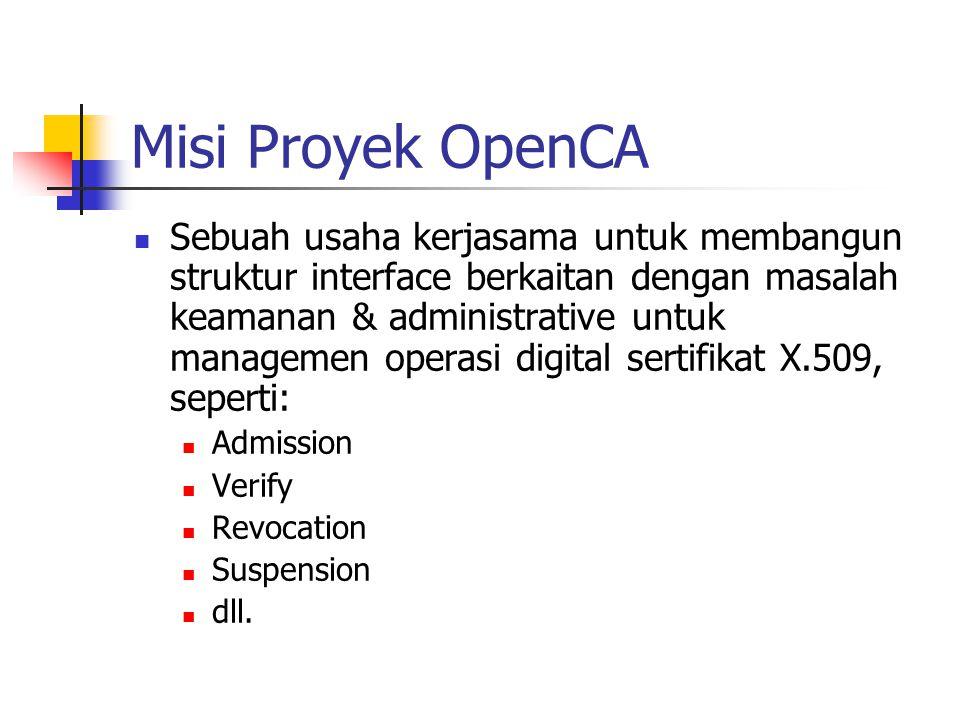 Misi Proyek OpenCA Sebuah usaha kerjasama untuk membangun struktur interface berkaitan dengan masalah keamanan & administrative untuk managemen operasi digital sertifikat X.509, seperti: Admission Verify Revocation Suspension dll.